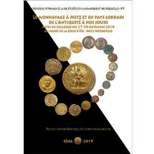 Le Monnayage à Metz et en Pays Lorrain de l'Antiquité à nos jours - Actes du colloque des 27-30 septembre 2018 au Musée de la Cour d'Or - Metz